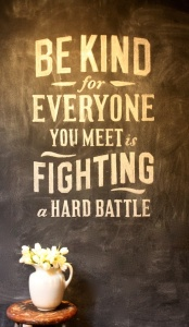 everyone you meet is fighting a hard battle, be kind